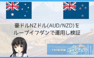 豪ドルNZドル(AUD/NZD)をループイフダンで運用し検証
