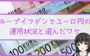 ループイフダンでユーロ円の運用状況と選んだワケ